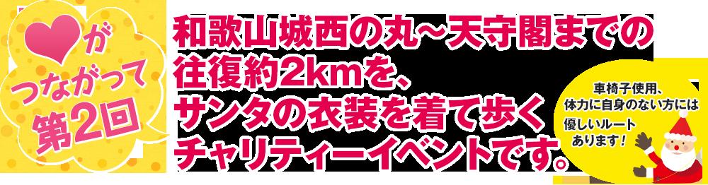 ハートがつながって第2回。和歌山城西の丸〜天守閣までの往復約2kmを、サンタの衣装を着て歩くチャリティーイベントです。車椅子使用、 体力に自身のない方には 優しいルートあります!